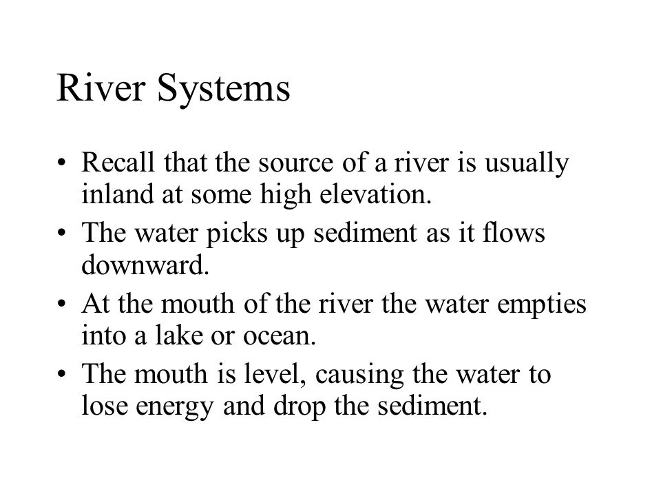 River Systems Recall that the source of a river is usually inland at some high elevation. The water picks up sediment as it flows downward. At the mou