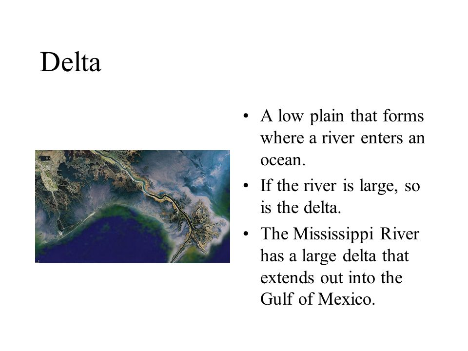 Delta A low plain that forms where a river enters an ocean. If the river is large, so is the delta. The Mississippi River has a large delta that exten