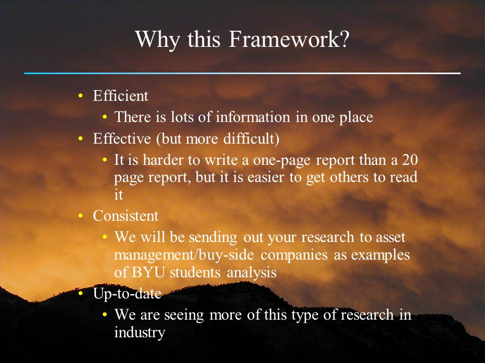 Why this Framework? Efficient There is lots of information in one place Effective (but more difficult) It is harder to write a one-page report than a
