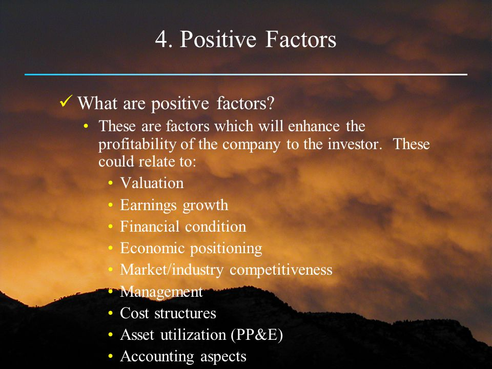 4. Positive Factors What are positive factors? These are factors which will enhance the profitability of the company to the investor. These could rela