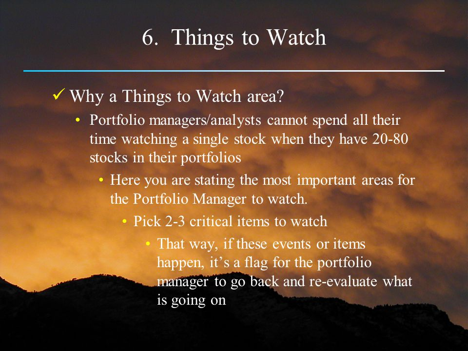 6. Things to Watch Why a Things to Watch area? Portfolio managers/analysts cannot spend all their time watching a single stock when they have 20-80 st