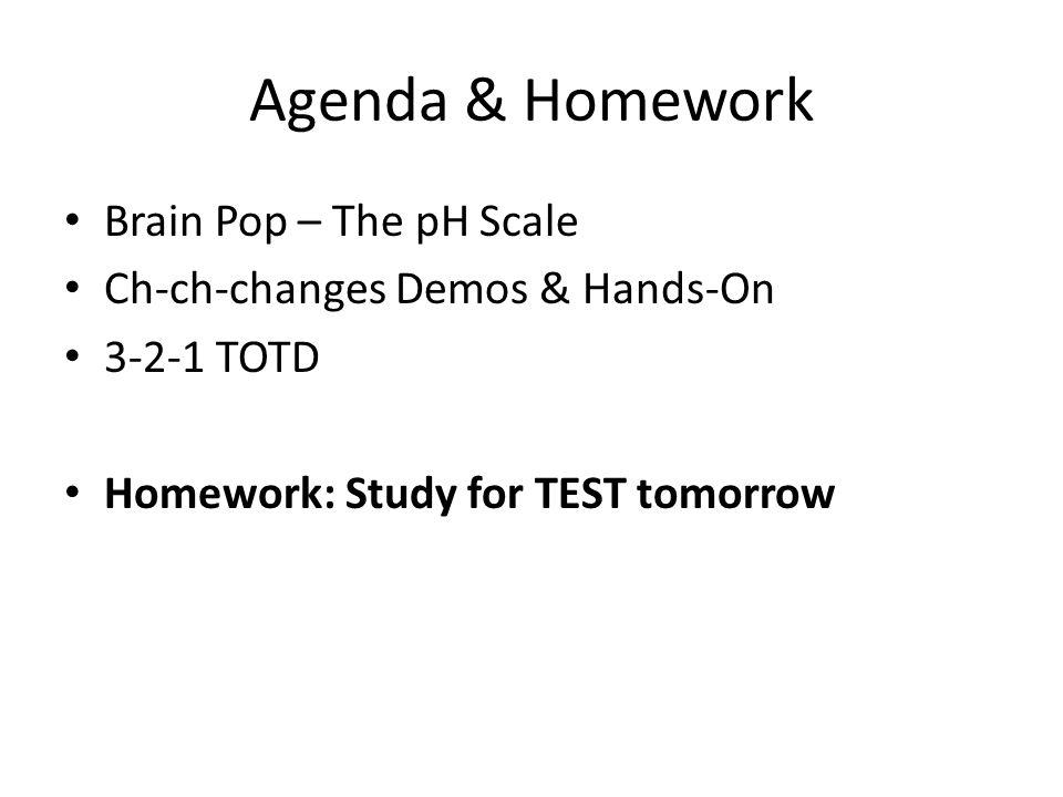 Agenda & Homework Brain Pop – The pH Scale Ch-ch-changes Demos & Hands-On 3-2-1 TOTD Homework: Study for TEST tomorrow