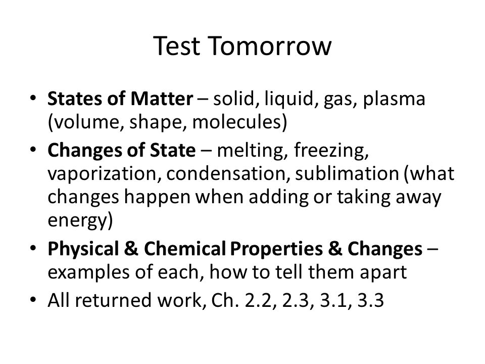 Test Tomorrow States of Matter – solid, liquid, gas, plasma (volume, shape, molecules) Changes of State – melting, freezing, vaporization, condensatio