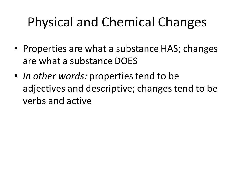 Physical and Chemical Changes Properties are what a substance HAS; changes are what a substance DOES In other words: properties tend to be adjectives