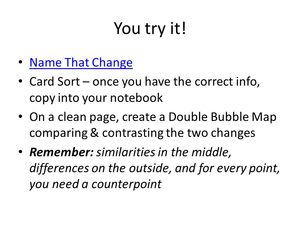 You try it! Name That Change Card Sort – once you have the correct info, copy into your notebook On a clean page, create a Double Bubble Map comparing