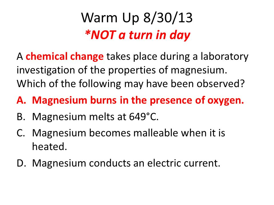Warm Up 8/30/13 *NOT a turn in day A chemical change takes place during a laboratory investigation of the properties of magnesium. Which of the follow