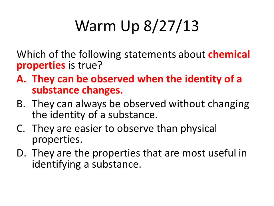 Warm Up 8/27/13 Which of the following statements about chemical properties is true? A.They can be observed when the identity of a substance changes.