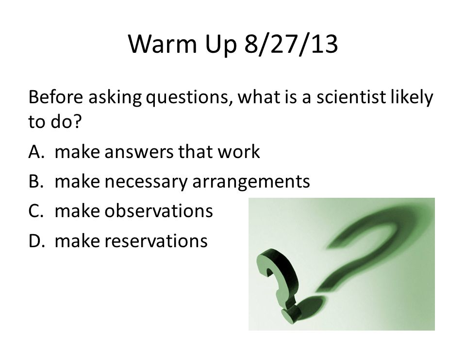Warm Up 8/27/13 Before asking questions, what is a scientist likely to do? A.make answers that work B.make necessary arrangements C.make observations