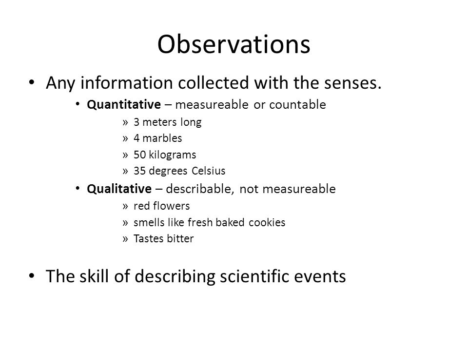 Observations Any information collected with the senses. Quantitative – measureable or countable » 3 meters long » 4 marbles » 50 kilograms » 35 degree