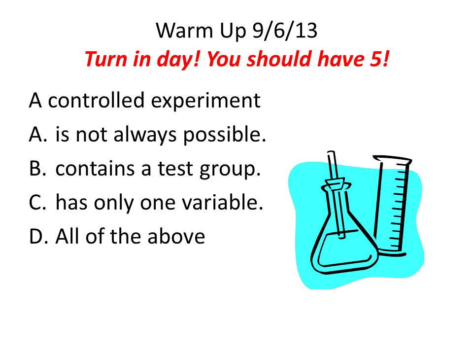 Warm Up 9/6/13 Turn in day! You should have 5! A controlled experiment A.is not always possible. B.contains a test group. C.has only one variable. D.A