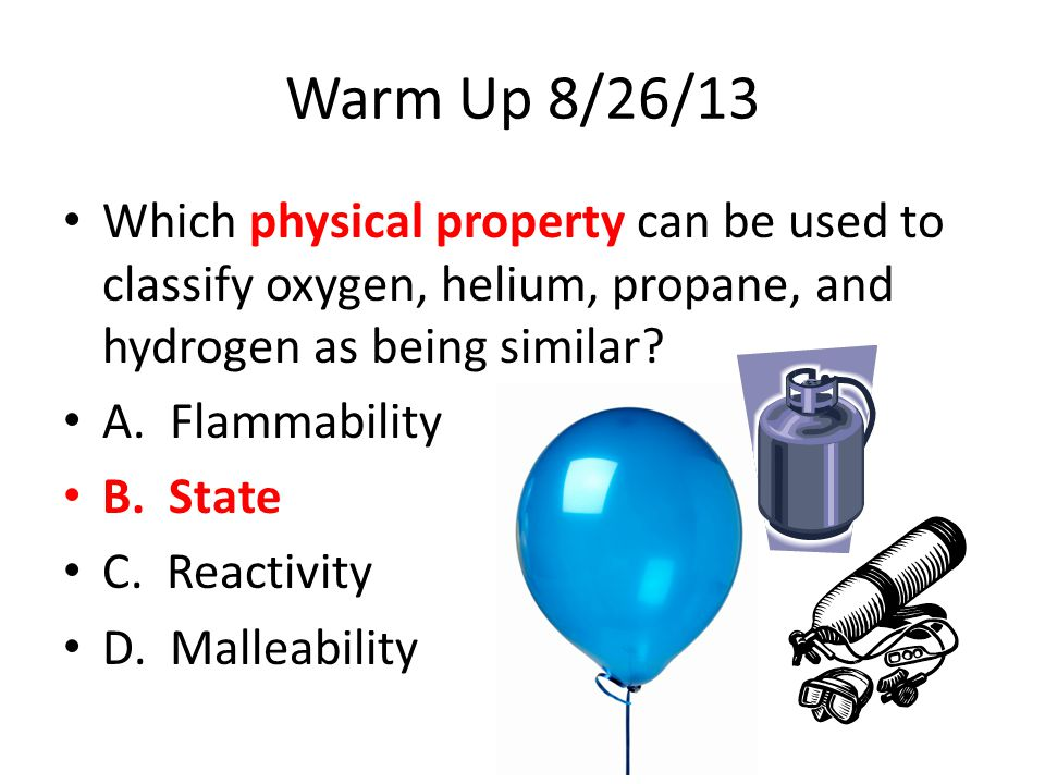 Warm Up 8/26/13 Which physical property can be used to classify oxygen, helium, propane, and hydrogen as being similar? A. Flammability B. State C. Re