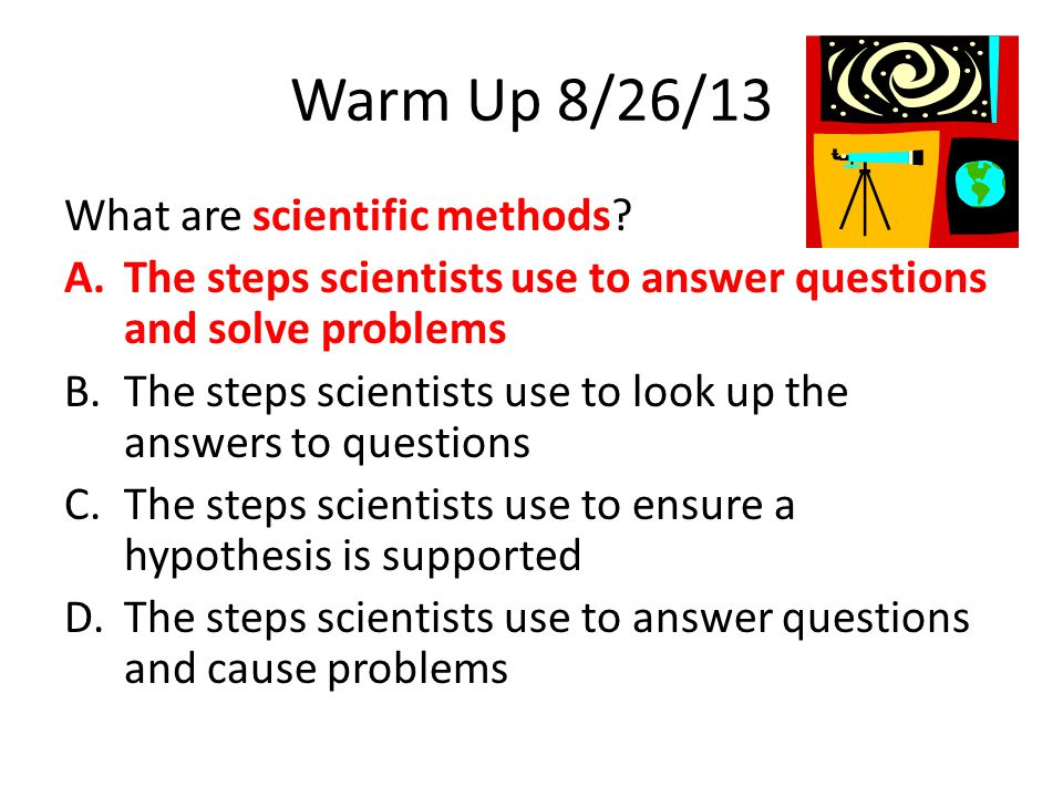 Warm Up 8/26/13 What are scientific methods? A.The steps scientists use to answer questions and solve problems B.The steps scientists use to look up t