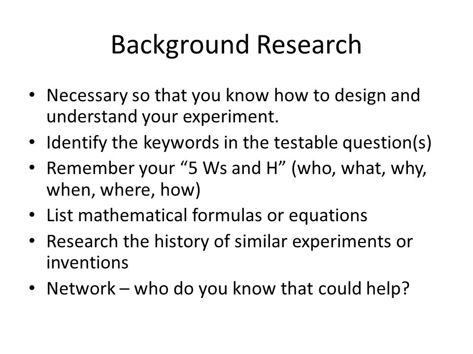 Background Research Necessary so that you know how to design and understand your experiment. Identify the keywords in the testable question(s) Remembe