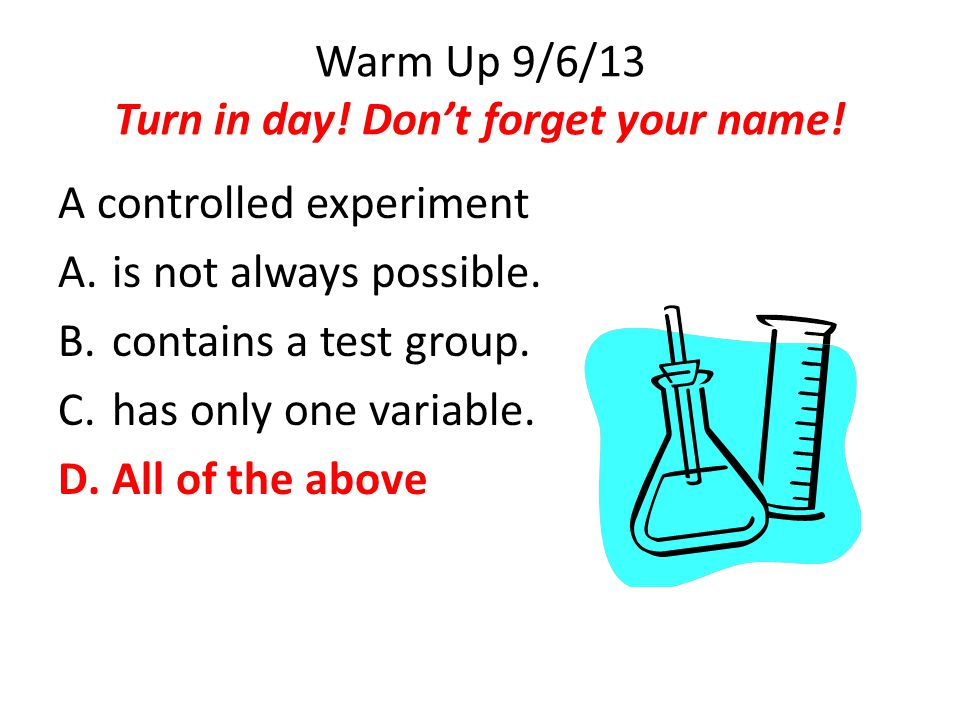 Warm Up 9/6/13 Turn in day! Don't forget your name! A controlled experiment A.is not always possible. B.contains a test group. C.has only one variable