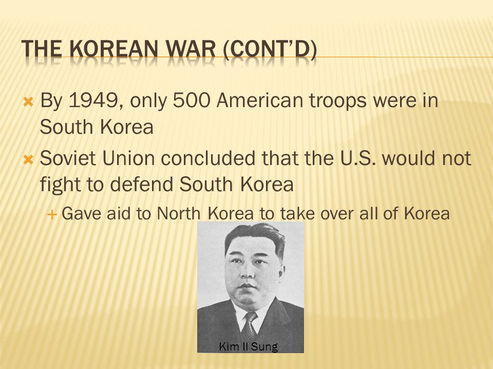  By 1949, only 500 American troops were in South Korea  Soviet Union concluded that the U.S. would not fight to defend South Korea  Gave aid to Nor
