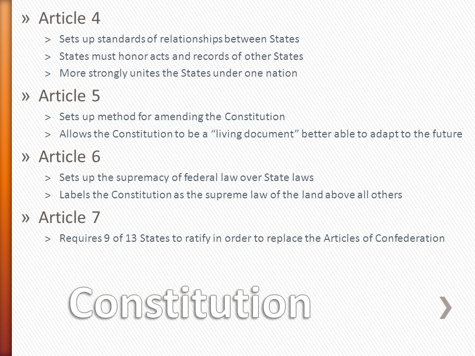 » Article 4 ˃Sets up standards of relationships between States ˃States must honor acts and records of other States ˃More strongly unites the States under one nation » Article 5 ˃Sets up method for amending the Constitution ˃Allows the Constitution to be a living document better able to adapt to the future » Article 6 ˃Sets up the supremacy of federal law over State laws ˃Labels the Constitution as the supreme law of the land above all others » Article 7 ˃Requires 9 of 13 States to ratify in order to replace the Articles of Confederation