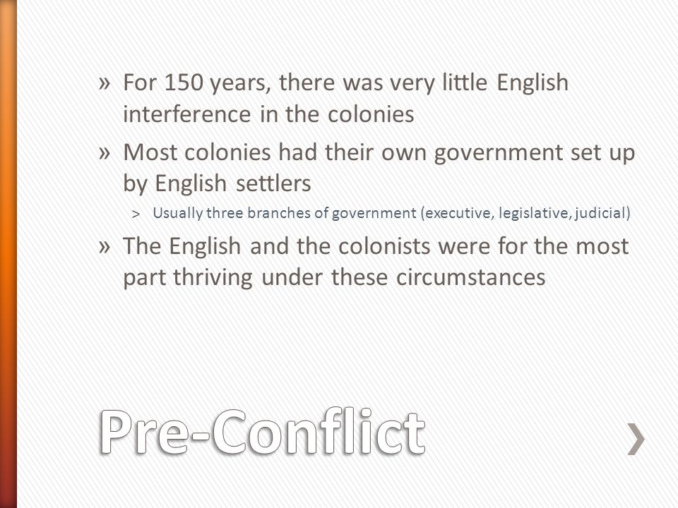 » For 150 years, there was very little English interference in the colonies » Most colonies had their own government set up by English settlers ˃Usually three branches of government (executive, legislative, judicial) » The English and the colonists were for the most part thriving under these circumstances