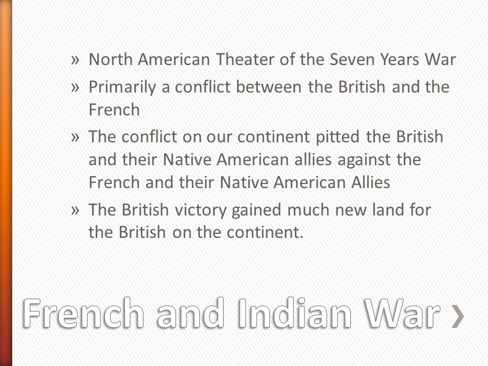 » North American Theater of the Seven Years War » Primarily a conflict between the British and the French » The conflict on our continent pitted the British and their Native American allies against the French and their Native American Allies » The British victory gained much new land for the British on the continent.
