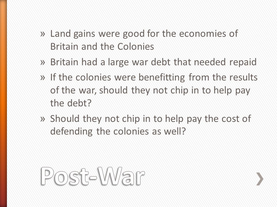 » Land gains were good for the economies of Britain and the Colonies » Britain had a large war debt that needed repaid » If the colonies were benefitting from the results of the war, should they not chip in to help pay the debt.