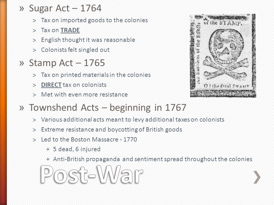 » Sugar Act – 1764 ˃Tax on imported goods to the colonies ˃Tax on TRADE ˃English thought it was reasonable ˃Colonists felt singled out » Stamp Act – 1765 ˃Tax on printed materials in the colonies ˃DIRECT tax on colonists ˃Met with even more resistance » Townshend Acts – beginning in 1767 ˃Various additional acts meant to levy additional taxes on colonists ˃Extreme resistance and boycotting of British goods ˃Led to the Boston Massacre - 1770 +5 dead, 6 injured +Anti-British propaganda and sentiment spread throughout the colonies