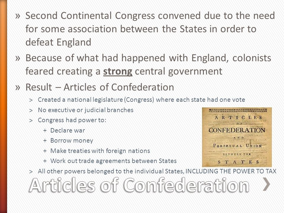 » Second Continental Congress convened due to the need for some association between the States in order to defeat England » Because of what had happened with England, colonists feared creating a strong central government » Result – Articles of Confederation ˃Created a national legislature (Congress) where each state had one vote ˃No executive or judicial branches ˃Congress had power to: +Declare war +Borrow money +Make treaties with foreign nations +Work out trade agreements between States ˃All other powers belonged to the individual States, INCLUDING THE POWER TO TAX