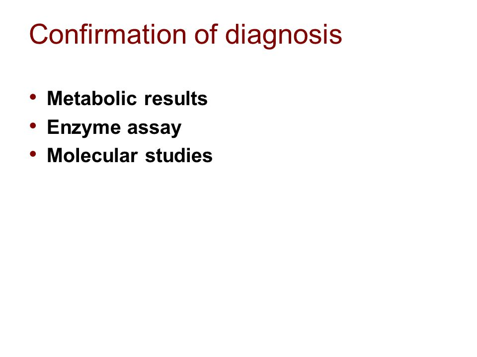 Confirmation of diagnosis Metabolic results Enzyme assay Molecular studies