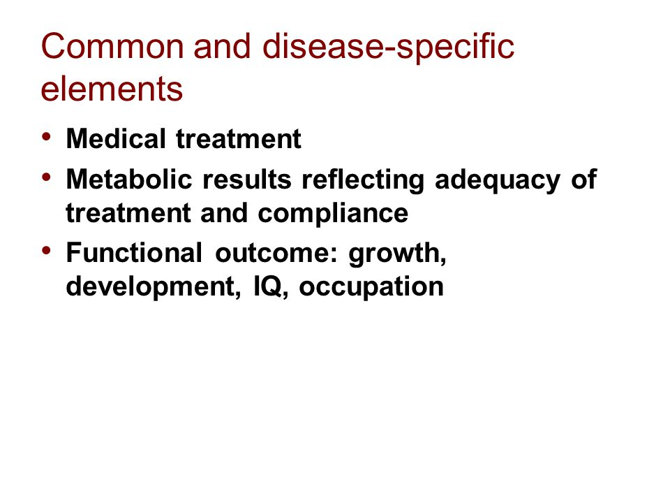 Common and disease-specific elements Medical treatment Metabolic results reflecting adequacy of treatment and compliance Functional outcome: growth, development, IQ, occupation