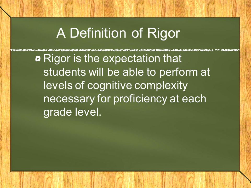 A Definition of Rigor Rigor is the expectation that students will be able to perform at levels of cognitive complexity necessary for proficiency at each grade level.