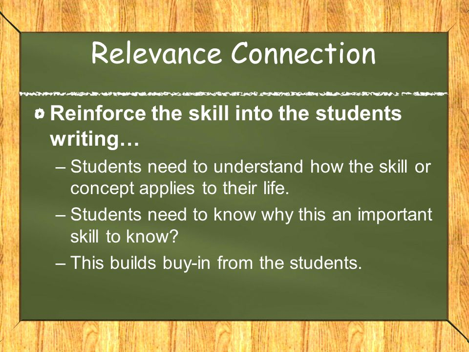 Relevance Connection Reinforce the skill into the students writing… –Students need to understand how the skill or concept applies to their life.