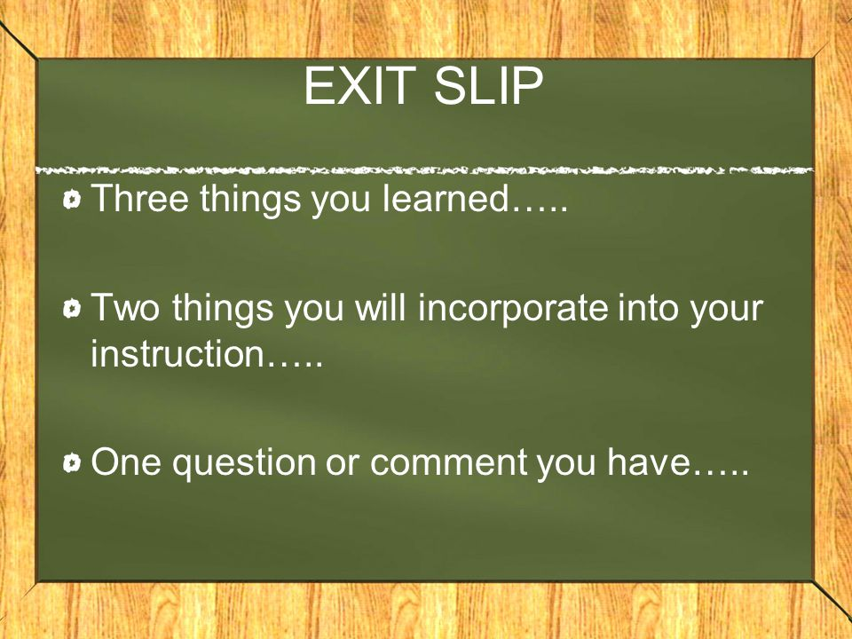 EXIT SLIP Three things you learned….. Two things you will incorporate into your instruction…..