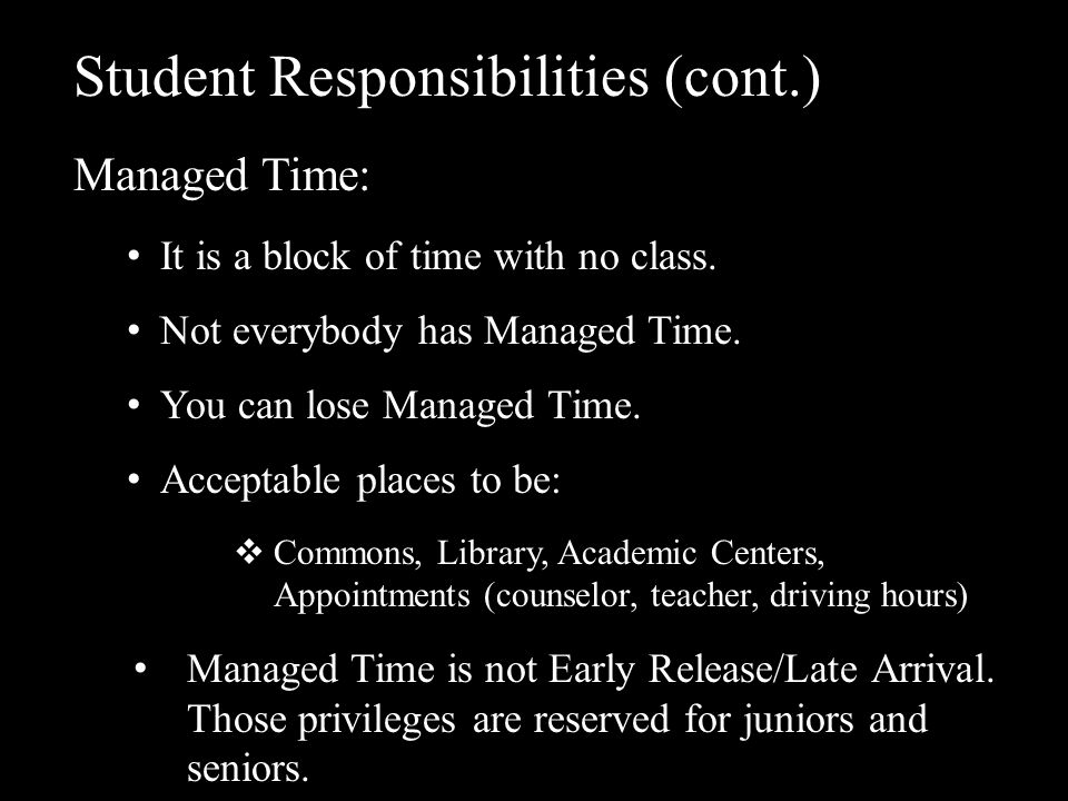 Student Responsibilities (cont.) Managed Time: It is a block of time with no class. Not everybody has Managed Time. You can lose Managed Time. Accepta