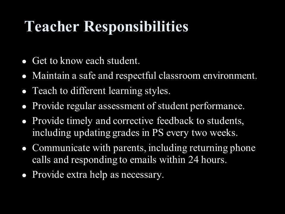 Teacher Responsibilities ● Get to know each student. ● Maintain a safe and respectful classroom environment. ● Teach to different learning styles. ● P