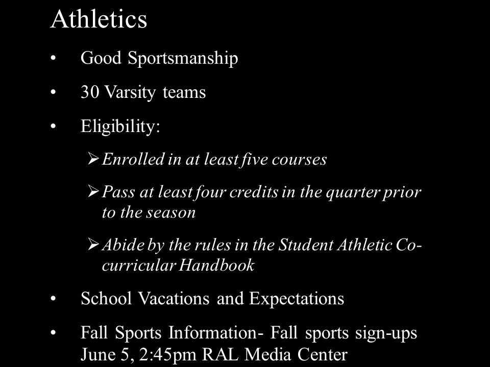 Athletics Good Sportsmanship 30 Varsity teams Eligibility:  Enrolled in at least five courses  Pass at least four credits in the quarter prior to the season  Abide by the rules in the Student Athletic Co- curricular Handbook School Vacations and Expectations Fall Sports Information- Fall sports sign-ups June 5, 2:45pm RAL Media Center