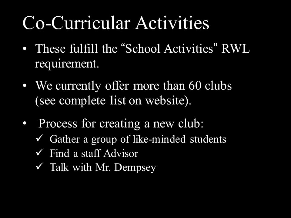 "Co-Curricular Activities These fulfill the "" School Activities "" RWL requirement. We currently offer more than 60 clubs (see complete list on website)"