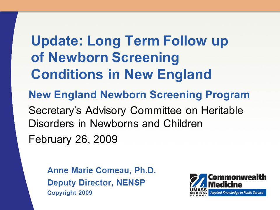 Anne Marie Comeau, Ph.D. Deputy Director, NENSP Copyright 2009 Update: Long Term Follow up of Newborn Screening Conditions in New England New England