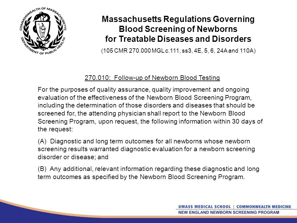 Massachusetts Regulations Governing Blood Screening of Newborns for Treatable Diseases and Disorders (105 CMR 270.000 MGL c.111, ss3, 4E, 5, 6, 24A and 110A) 270.010: Follow-up of Newborn Blood Testing For the purposes of quality assurance, quality improvement and ongoing evaluation of the effectiveness of the Newborn Blood Screening Program, including the determination of those disorders and diseases that should be screened for, the attending physician shall report to the Newborn Blood Screening Program, upon request, the following information within 30 days of the request: (A) Diagnostic and long term outcomes for all newborns whose newborn screening results warranted diagnostic evaluation for a newborn screening disorder or disease; and (B) Any additional, relevant information regarding these diagnostic and long term outcomes as specified by the Newborn Blood Screening Program.