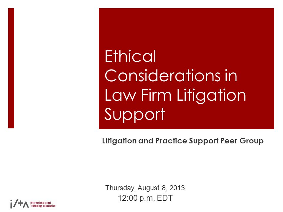 Ethical Considerations in Law Firm Litigation Support Litigation and Practice Support Peer Group Thursday, August 8, 2013 12:00 p.m. EDT