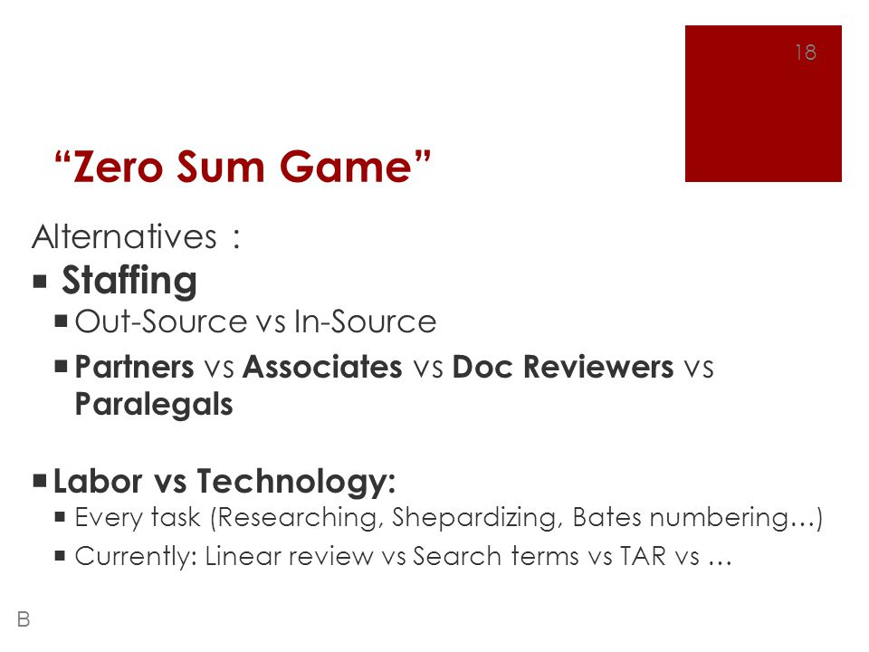 """Zero Sum Game"" Alternatives :  Staffing  Out-Source vs In-Source  Partners vs Associates vs Doc Reviewers vs Paralegals  Labor vs Technology:  E"