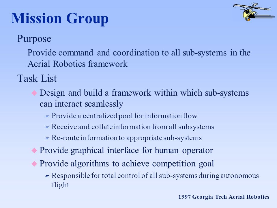 1997 Georgia Tech Aerial Robotics Mission Group Purpose Provide command and coordination to all sub-systems in the Aerial Robotics framework Task List u Design and build a framework within which sub-systems can interact seamlessly F Provide a centralized pool for information flow F Receive and collate information from all subsystems F Re-route information to appropriate sub-systems u Provide graphical interface for human operator u Provide algorithms to achieve competition goal F Responsible for total control of all sub-systems during autonomous flight