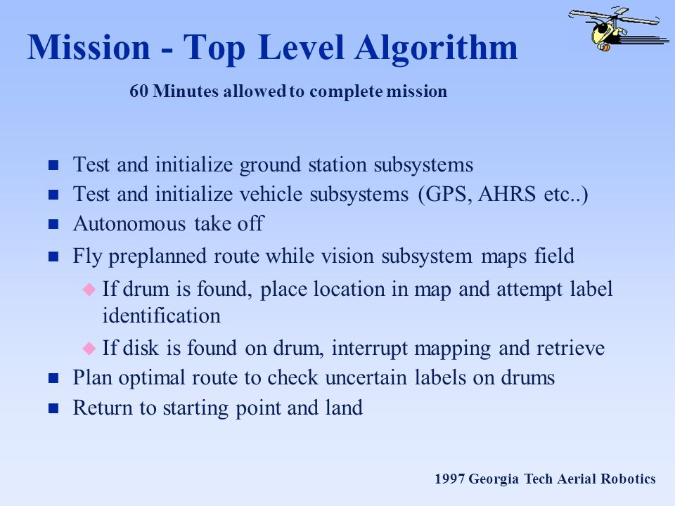 1997 Georgia Tech Aerial Robotics Mission - Top Level Algorithm n Test and initialize ground station subsystems n Test and initialize vehicle subsystems (GPS, AHRS etc..) n Autonomous take off n Fly preplanned route while vision subsystem maps field u If drum is found, place location in map and attempt label identification u If disk is found on drum, interrupt mapping and retrieve n Plan optimal route to check uncertain labels on drums n Return to starting point and land 60 Minutes allowed to complete mission