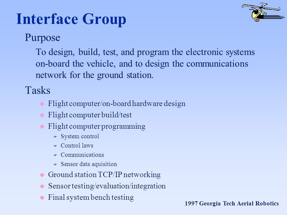 1997 Georgia Tech Aerial Robotics Interface Group Purpose To design, build, test, and program the electronic systems on-board the vehicle, and to design the communications network for the ground station.