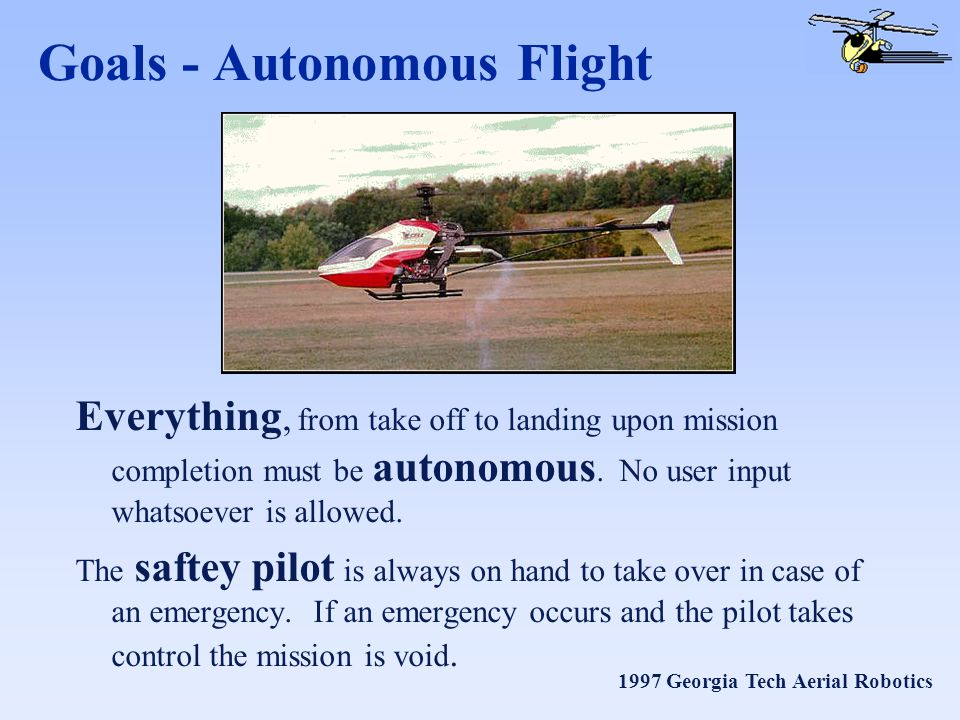 1997 Georgia Tech Aerial Robotics Goals - Autonomous Flight Everything, from take off to landing upon mission completion must be autonomous.