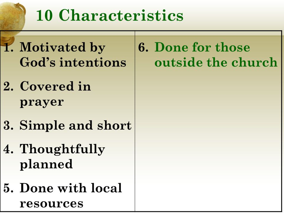 10 Characteristics 1.Motivated by God's intentions 2.Covered in prayer 3.Simple and short 4.Thoughtfully planned 5.Done with local resources 6.Done for those outside the church