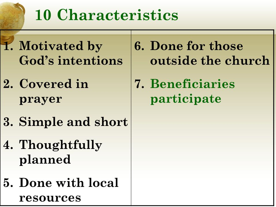10 Characteristics 1.Motivated by God's intentions 2.Covered in prayer 3.Simple and short 4.Thoughtfully planned 5.Done with local resources 6.Done for those outside the church 7.Beneficiaries participate