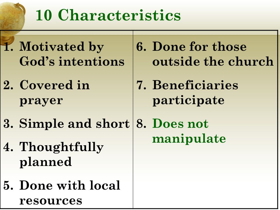 10 Characteristics 1.Motivated by God's intentions 2.Covered in prayer 3.Simple and short 4.Thoughtfully planned 5.Done with local resources 6.Done for those outside the church 7.Beneficiaries participate 8.Does not manipulate