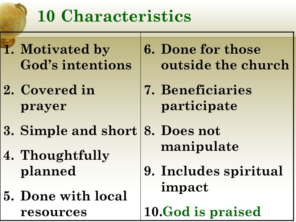 10 Characteristics 1.Motivated by God's intentions 2.Covered in prayer 3.Simple and short 4.Thoughtfully planned 5.Done with local resources 6.Done for those outside the church 7.Beneficiaries participate 8.Does not manipulate 9.Includes spiritual impact 10.God is praised
