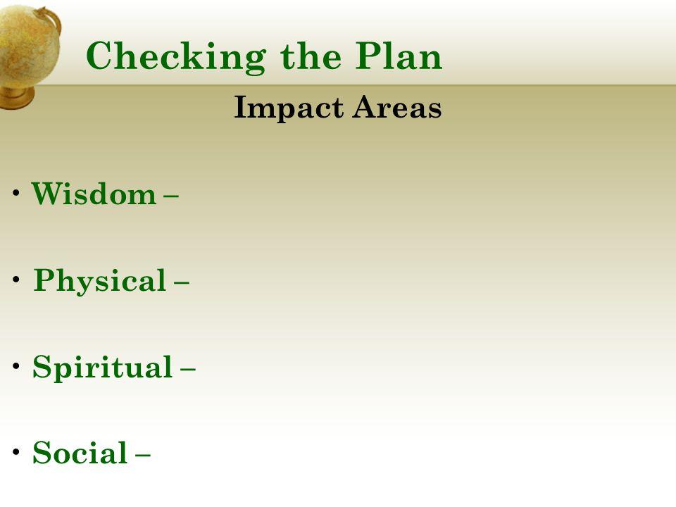 Checking the Plan Impact Areas Wisdom – Physical – Spiritual – Social –