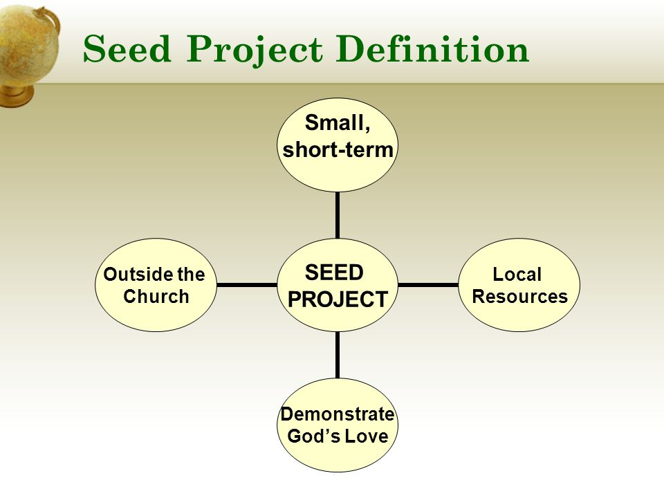 Seed Project Definition SEED PROJECT Small, short-term Local Resources Demonstrate God's Love Outside the Church