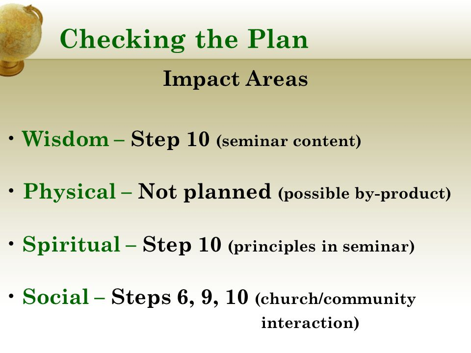 Checking the Plan Impact Areas Wisdom – Step 10 (seminar content) Physical – Not planned (possible by-product) Spiritual – Step 10 (principles in seminar) Social – Steps 6, 9, 10 (church/community interaction)