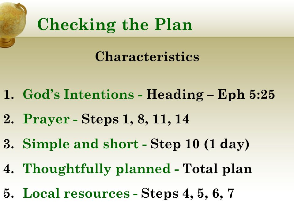 Checking the Plan Characteristics 1.God's Intentions - Heading – Eph 5:25 2.Prayer - Steps 1, 8, 11, 14 3.Simple and short - Step 10 (1 day) 4.Thoughtfully planned - Total plan 5.Local resources - Steps 4, 5, 6, 7